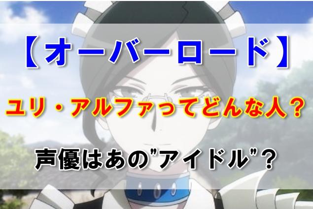 """【オーバーロード】ユリ・アルファってどんな人?声優はあの""""アイドル""""?"""